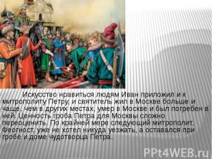 Искусство нравиться людям Иван приложил и к митрополиту Петру, и святитель жил в