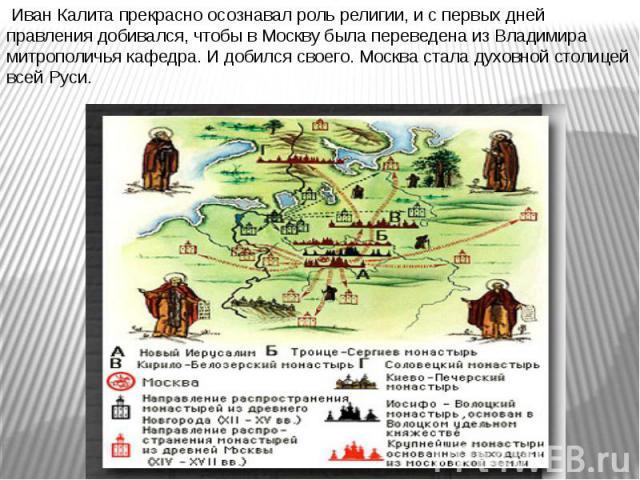 Иван Калита прекрасно осознавал роль религии, и с первых дней правления добивался, чтобы в Москву была переведена из Владимира митрополичья кафедра. И добился своего. Москва стала духовной столицей всей Руси.