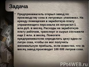 Задача Предприниматель открыл завод по производству сока в литровых упаковках. Н