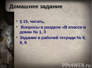 Домашнее задание § 15, читать, Вопросы в разделе «В классе и дома» № 1, 3 Задани
