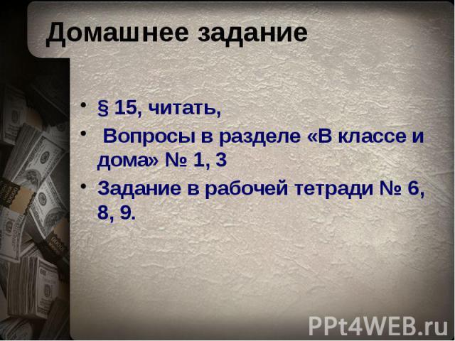 Домашнее задание § 15, читать, Вопросы в разделе «В классе и дома» № 1, 3 Задание в рабочей тетради № 6, 8, 9.