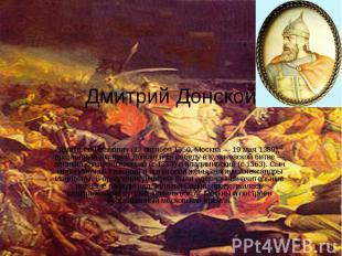 Дмитрий Донской Дми трий Иванович (12 октября 1350, Москва — 19 мая 1389), прозв