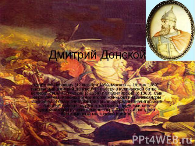Дмитрий Донской Дми трий Иванович (12 октября 1350, Москва — 19 мая 1389), прозванный Дмитрий Донско й за победу в Куликовской битве — великий князь московский (с 1359) и владимирский (с 1363). Сын князя Ивана II Красного и его второй жены княгини А…