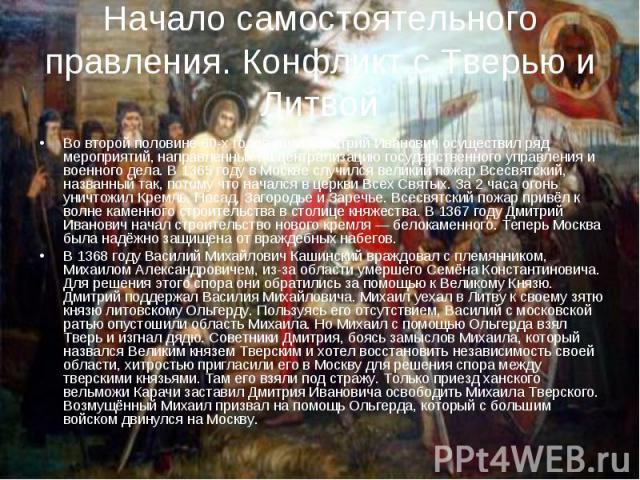 Начало самостоятельного правления. Конфликт с Тверью и Литвой Во второй половине 60-х годов князь Дмитрий Иванович осуществил ряд мероприятий, направленных на централизацию государственного управления и военного дела. В 1365 году в Москве случился в…