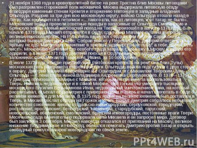 21 ноября 1368 года в кровопролитной битве на реке Тростна близ Москвы литовцами был разгромлен сторожевой полк москвичей. Москва выдержала литовскую осаду благодаря каменным стенам Кремля и вторжению тевтонцев в западные владения Ольгерда. Разорив …