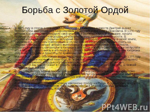 Борьба с Золотой Ордой В 1371 году в спорах о границах Московского и Рязанского княжеств Дмитрий вышел победителем, разгромив под Скорнищевом рязанского князя Олега Ивановича. В 1376 году Московское княжество утвердило своё влияние в Волжско-Камской…