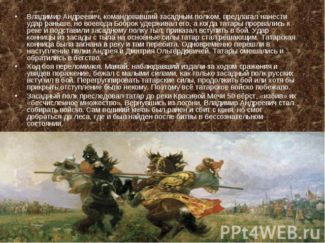 Владимир Андреевич, командовавший засадным полком, предлагал нанести удар раньше, но воевода Боброк удерживал его, а когда татары прорвались к реке и подставили засадному полку тыл, приказал вступить в бой. Удар конницы из засады с тыла на основные …