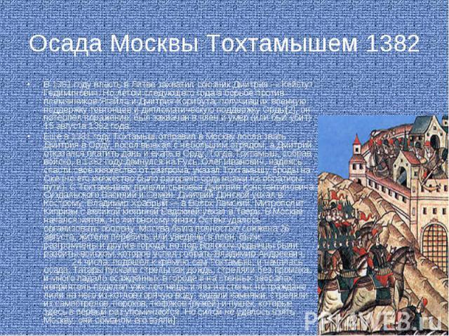 Осада Москвы Тохтамышем 1382 В 1381 году власть в Литве захватил союзник Дмитрия — Кейстут Гедиминович. Но летом следующего года в борьбе против племянников Ягайла и Дмитрия-Корибута, получивших военную поддержку тевтонцев и дипломатическую поддержк…