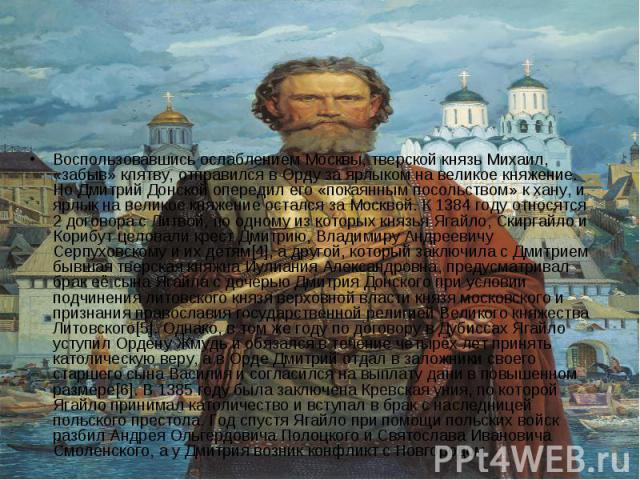Воспользовавшись ослаблением Москвы, тверской князь Михаил, «забыв» клятву, отправился в Орду за ярлыком на великое княжение. Но Дмитрий Донской опередил его «покаянным посольством» к хану, и ярлык на великое княжение остался за Москвой. К 1384 году…