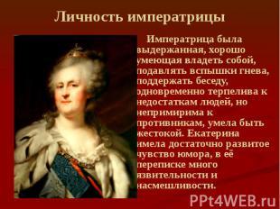 Личность императрицы Императрица была выдержанная, хорошо умеющая владеть собой,