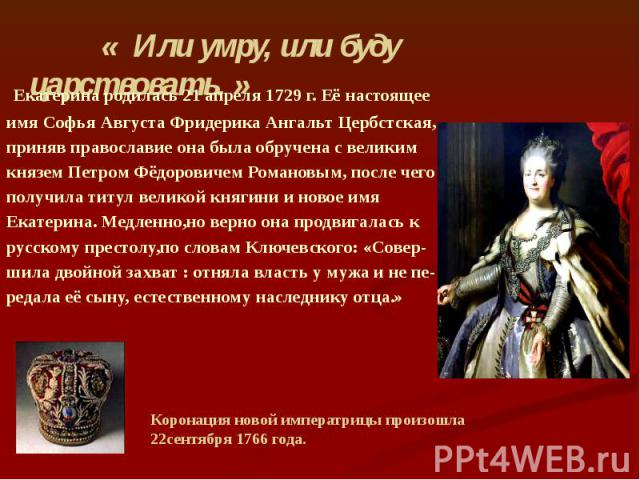 Екатерина родилась 21 апреля 1729 г. Её настоящее имя Софья Августа Фридерика Ангальт Цербстская, приняв православие она была обручена с великим князем Петром Фёдоровичем Романовым, после чего получила титул великой княгини и новое имя Екатерина. Ме…