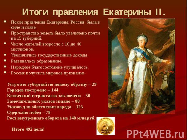 Итоги правления Екатерины II. После правления Екатерины, Россия была в силе и славе. Пространство земель было увеличено почти на 15 губерний. Число жителей возросло с 10 до 40 миллионов. Увеличились государственные доходы. Развивалось образование. Н…