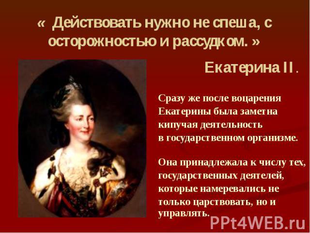 Сразу же после воцарения Екатерины была заметна кипучая деятельность в государственном организме. Она принадлежала к числу тех, государственных деятелей, которые намеревались не только царствовать, но и управлять.