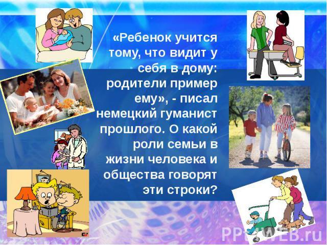 «Ребенок учится тому, что видит у себя в дому: родители пример ему», - писал немецкий гуманист прошлого. О какой роли семьи в жизни человека и общества говорят эти строки?