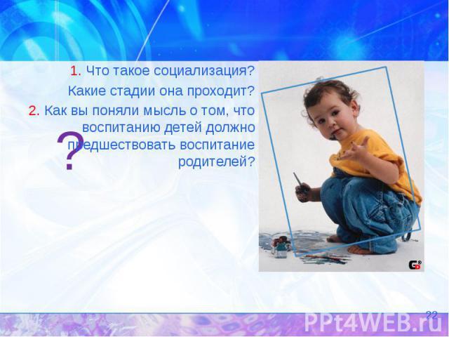 ? 1. Что такое социализация? Какие стадии она проходит? 2. Как вы поняли мысль о том, что воспитанию детей должно предшествовать воспитание родителей?