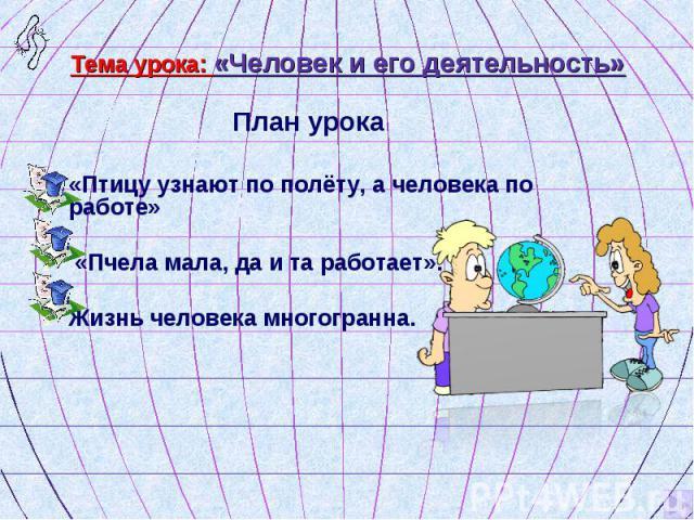 План урока План урока «Птицу узнают по полёту, а человека по работе» «Пчела мала, да и та работает». Жизнь человека многогранна.
