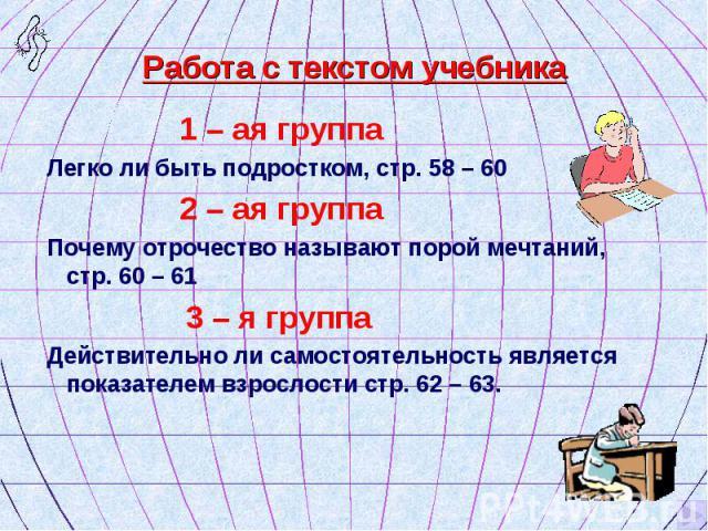 1 – ая группа 1 – ая группа Легко ли быть подростком, стр. 58 – 60 2 – ая группа Почему отрочество называют порой мечтаний, стр. 60 – 61 3 – я группа Действительно ли самостоятельность является показателем взрослости стр. 62 – 63.