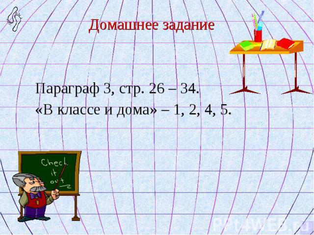 Домашнее задание Домашнее задание Параграф 3, стр. 26 – 34. «В классе и дома» – 1, 2, 4, 5.