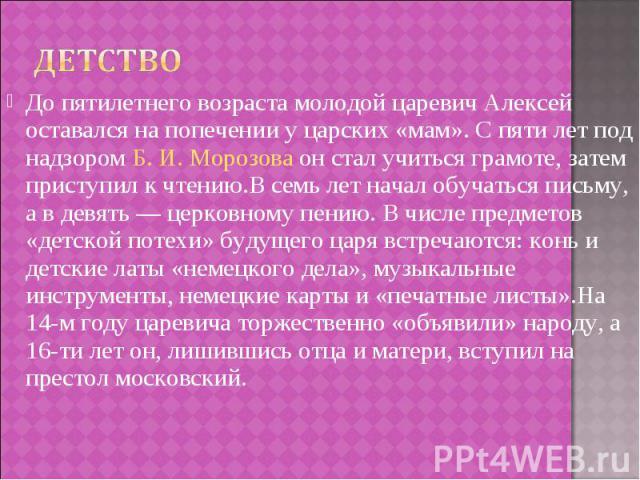 До пятилетнего возраста молодой царевич Алексей оставался на попечении у царских «мам». С пяти лет под надзором Б.И.Морозова он стал учиться грамоте, затем приступил к чтению.В семь лет начал обучаться письму, а в девять— церковном…