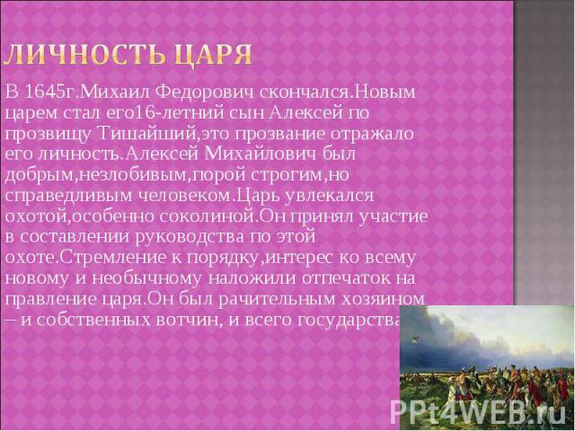 В 1645г.Михаил Федорович скончался.Новым царем стал его16-летний сын Алексей по прозвищу Тишайший,это прозвание отражало его личность.Алексей Михайлович был добрым,незлобивым,порой строгим,но справедливым человеком.Царь увлекался охотой,особенно сок…