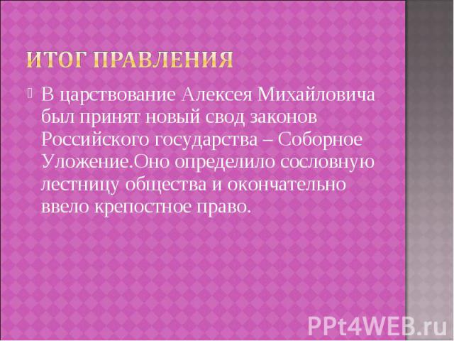 В царствование Алексея Михайловича был принят новый свод законов Российского государства – Соборное Уложение.Оно определило сословную лестницу общества и окончательно ввело крепостное право. В царствование Алексея Михайловича был принят новый свод з…