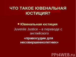 ЧТО ТАКОЕ ЮВЕНАЛЬНАЯ ЮСТИЦИЯ? Ювенальная юстиция Juvenile Justice – в переводе с