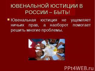 ЮВЕНАЛЬНОЙ ЮСТИЦИИ В РОССИИ – БЫТЬ! Ювенальная юстиция не ущемляет ничьих прав,