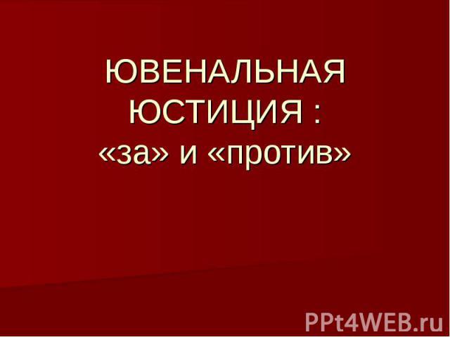 ЮВЕНАЛЬНАЯ ЮСТИЦИЯ : «за» и «против»