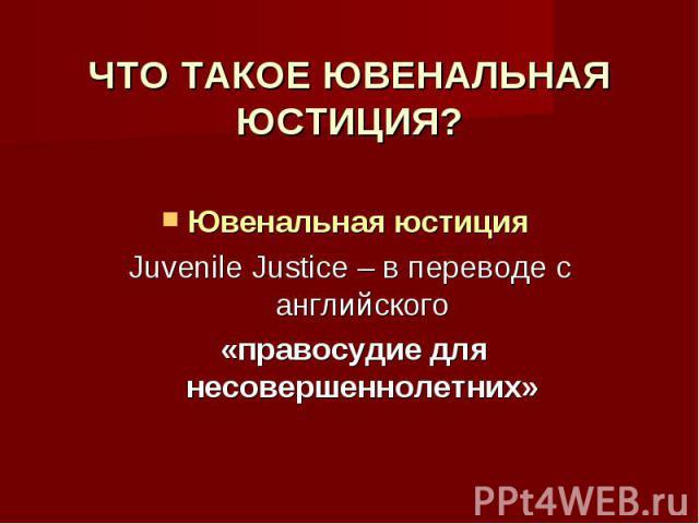 ЧТО ТАКОЕ ЮВЕНАЛЬНАЯ ЮСТИЦИЯ? Ювенальная юстиция Juvenile Justice – в переводе с английского «правосудие для несовершеннолетних»
