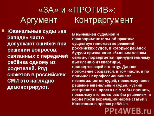 «ЗА» и «ПРОТИВ»: Аргумент Контраргумент Ювенальные суды «на Западе» часто допускают ошибки при решении вопросов, связанных с передачей ребёнка одному из родителей. Ряд сюжетов в российских СМИ это наглядно демонстрируют.
