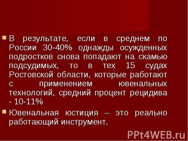 В результате, если в среднем по России 30-40% однажды осужденных подростков снова попадают на скамью подсудимых, то в тех 15 судах Ростовской области, которые работают с применением ювенальных технологий, средний процент рецидива - 10-11% В результа…