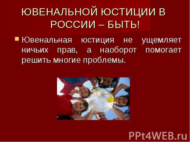 ЮВЕНАЛЬНОЙ ЮСТИЦИИ В РОССИИ – БЫТЬ! Ювенальная юстиция не ущемляет ничьих прав, а наоборот помогает решить многие проблемы.