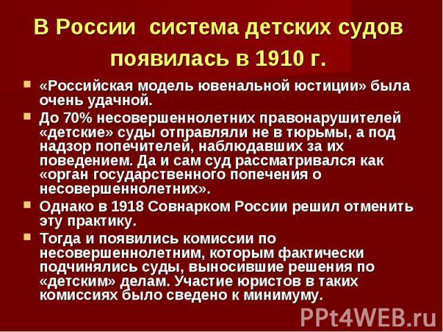 В России система детских судов появилась в 1910 г. «Российская модель ювенальной юстиции» была очень удачной. До 70% несовершеннолетних правонарушителей «детские» суды отправляли не в тюрьмы, а под надзор попечителей, наблюдавших за их поведением. Д…