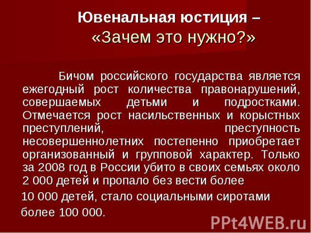 Ювенальная юстиция – «Зачем это нужно?» Бичом российского государства является ежегодный рост количества правонарушений, совершаемых детьми и подростками. Отмечается рост насильственных и корыстных преступлений, преступность несовершеннолетних посте…