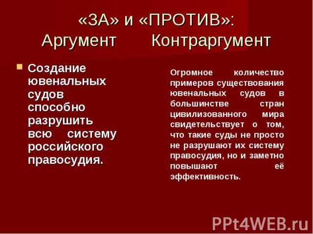 «ЗА» и «ПРОТИВ»: Аргумент Контраргумент Создание ювенальных судов способно разрушить всю систему российского правосудия.