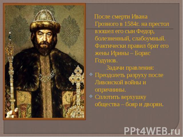 После смерти Ивана Грозного в 1584г. на престол взошел его сын Федор, болезненный, слабоумный. Фактически правил брат его жены Ирины – Борис Годунов. После смерти Ивана Грозного в 1584г. на престол взошел его сын Федор, болезненный, слабоумный. Факт…