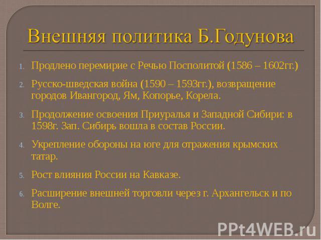 Продлено перемирие с Речью Посполитой (1586 – 1602гг.) Продлено перемирие с Речью Посполитой (1586 – 1602гг.) Русско-шведская война (1590 – 1593гг.), возвращение городов Ивангород, Ям, Копорье, Корела. Продолжение освоения Приуралья и Западной Сибир…