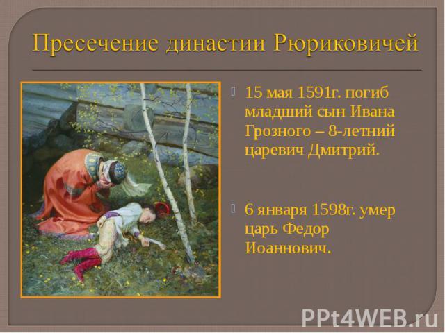 15 мая 1591г. погиб младший сын Ивана Грозного – 8-летний царевич Дмитрий. 15 мая 1591г. погиб младший сын Ивана Грозного – 8-летний царевич Дмитрий. 6 января 1598г. умер царь Федор Иоаннович.