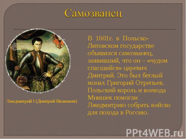 В 1601г. в Польско-Литовском государстве объявился самозванец, заявивший, что он – «чудом спасшийся» царевич Дмитрий. Это был беглый монах Григорий Отрепьев. Польский король и воевода Мнишек помогли Лжедмитрию собрать войско для похода в Россию. В 1…