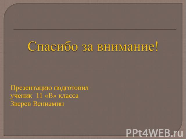 Презентацию подготовил Презентацию подготовил ученик 11 «В» класса Зверев Вениамин