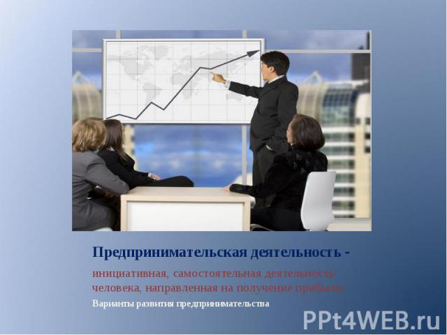 инициативная, самостоятельная деятельность человека, направленная на получение прибыли. инициативная, самостоятельная деятельность человека, направленная на получение прибыли. Варианты развития предпринимательства