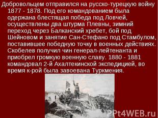 Добровольцем отправился на русско-турецкую войну 1877 - 1878. Под его командован
