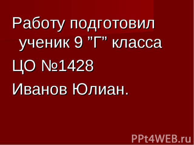 """Работу подготовил ученик 9 """"Г"""" класса Работу подготовил ученик 9 """"Г"""" класса ЦО №1428 Иванов Юлиан."""