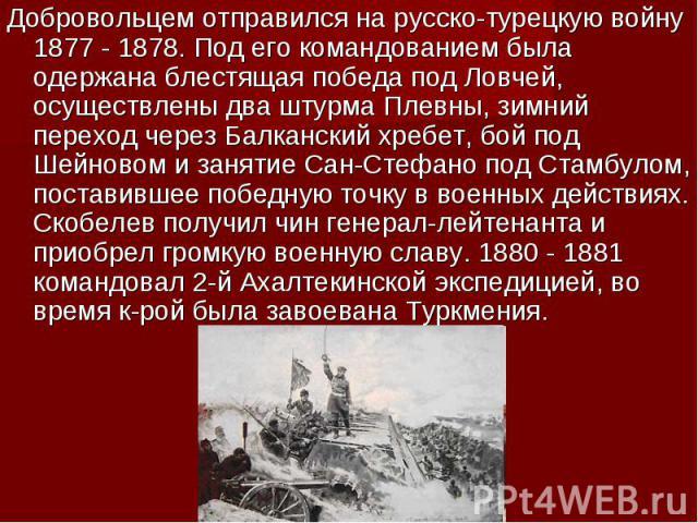 Добровольцем отправился на русско-турецкую войну 1877 - 1878. Под его командованием была одержана блестящая победа под Ловчей, осуществлены два штурма Плевны, зимний переход через Балканский хребет, бой под Шейновом и занятие Сан-Стефано под Стамбул…