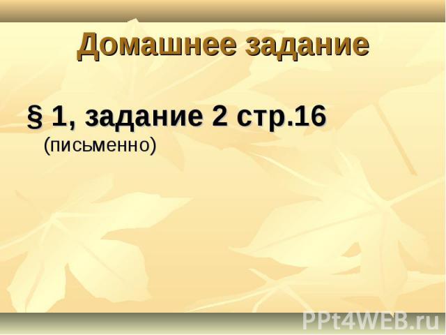 § 1, задание 2 стр.16 (письменно) § 1, задание 2 стр.16 (письменно)