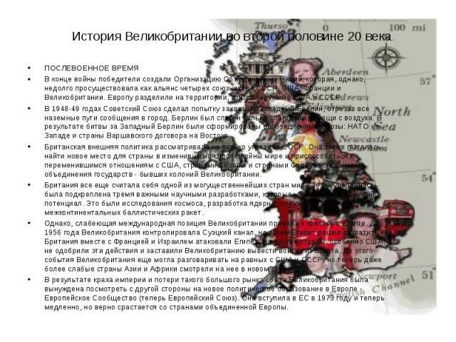 История Великобритании во второй половине 20 века. ПОСЛЕВОЕННОЕ ВРЕМЯ В конце войны победители создали Организацию Объединенных Наций, которая, однако, недолго просуществовала как альянс четырех союзников - СССР, США, Франции и Великобритании. Европ…