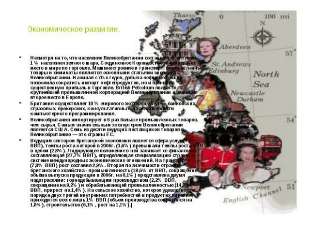 Экономическое развитие. Несмотря на то, что население Великобритании составляет всего лишь 1% населения земного шара, Соединенное Королевство занимает 4-ое место в мире по торговле. Машиностроение и транспорт, промышленные товары и химикаты яв…