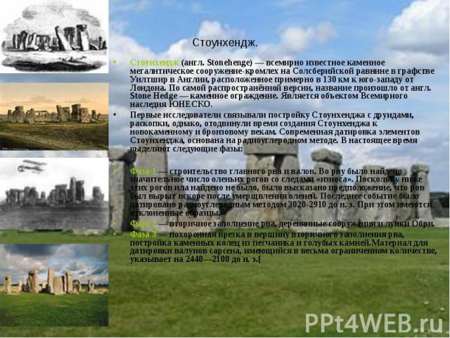 Стоунхендж. Стоунхендж (англ. Stonehenge) — всемирно известное каменное мегалитическое сооружение-кромлех на Солсберийской равнине в графстве Уилтшир в Англии, расположенное примерно в 130 км к юго-западу от Лондона. По самой распространённой версии…