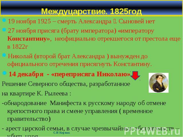 19 ноября 1925 – смерть Александра Ӏ. Сыновей нет 19 ноября 1925 – смерть Александра Ӏ. Сыновей нет 27 ноября присяга (брату императора) «императору Константину», неофициально отрекшегося от престола еще в 1822г Николай (второй брат Александра ) вын…