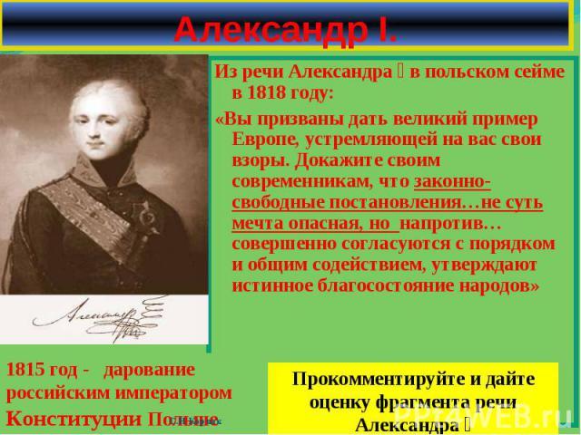 Из речи Александра Ӏ в польском сейме в 1818 году: Из речи Александра Ӏ в польском сейме в 1818 году: «Вы призваны дать великий пример Европе, устремляющей на вас свои взоры. Докажите своим современникам, что законно-свободные постановления…не суть …